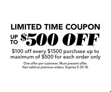 Limited Time Coupon Up To $500 off $100 off every $1500 purchase. Up to maximum of $500 for each order only. One offer per customer. Must present offer. Not valid on previous orders. Expires 5-25-18.