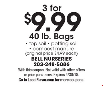 3 for $9.99 40 lb. Bags- top soil - potting soil- compost manure (original price $4.99 each). With this coupon. Not valid with other offers or prior purchases. Expires 4/30/18. Go to LocalFlavor.com for more coupons.