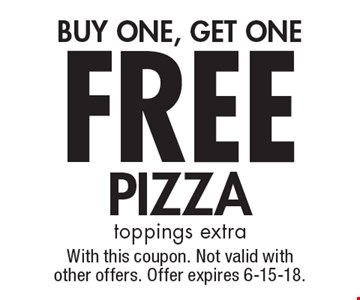FREE PIZZA BUY ONE, GET ONE. Toppings extra. With this coupon. Not valid with other offers. Offer expires 6-15-18.