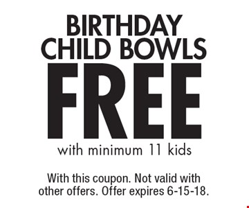 FREE BIRTHDAY CHILD BOWLS with minimum 11 kids. With this coupon. Not valid with other offers. Offer expires 6-15-18.