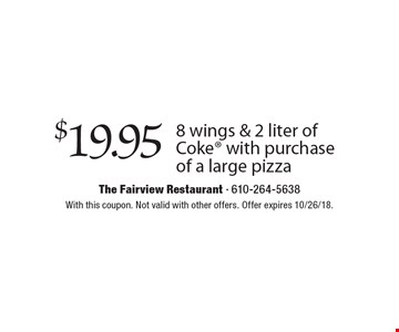 $19.95 8 wings & 2 liter of Coke with purchase of a large pizza. With this coupon. Not valid with other offers. Offer expires 10/26/18.
