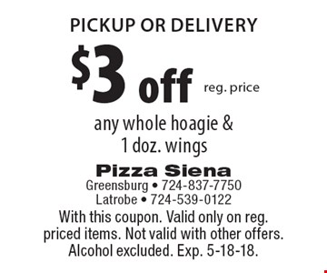 $3 off reg. price any whole hoagie & 1 doz. wings pickup or delivery. With this coupon. Valid only on reg. priced items. Not valid with other offers. Alcohol excluded. Exp. 5-18-18.