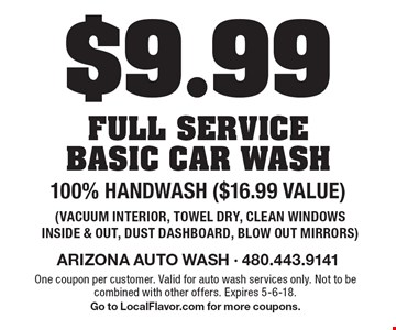 $9.99 full service basic car wash. 100% Handwash ($16.99 value). Vacuum interior, towel dry, clean windows inside & out, dust dashboard, blow out mirrors. One coupon per customer. Valid for auto wash services only. Not to be combined with other offers. Expires 5-6-18. Go to LocalFlavor.com for more coupons.