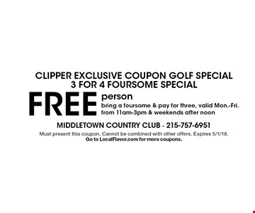 CLIPPER EXCLUSIVE COUPON GOLF SPECIAL3 FOR 4 FOURSOME SPECIAL free person bring a foursome & pay for three, valid Mon.-Fri. from 11am-3pm & weekends after noon. Must present this coupon. Cannot be combined with other offers. Expires 5/1/18. Go to LocalFlavor.com for more coupons.