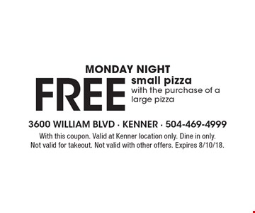Monday Night - Free small pizza with the purchase of a large pizza. With this coupon. Valid at Kenner location only. Dine in only. Not valid for takeout. Not valid with other offers. Expires 8/10/18.
