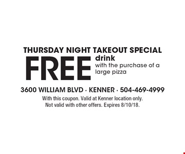 Thursday Night Takeout Special - Free drink with the purchase of a large pizza. With this coupon. Valid at Kenner location only. Not valid with other offers. Expires 8/10/18.