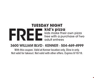 Tuesday Night - Free kid's pizza. Kids make their own pizza free with a purchase of two adult entrees. With this coupon. Valid at Kenner location only. Dine in only. Not valid for takeout. Not valid with other offers. Expires 8/10/18.