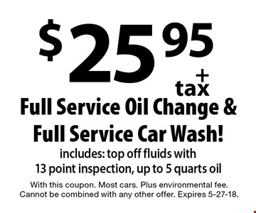 $25.95 + tax Full Service Oil Change &Full Service Car Wash! Includes: top off fluids with 13 point inspection, up to 5 quarts oil. With this coupon. Most cars. Plus environmental fee. Cannot be combined with any other offer. Expires 5-27-18.