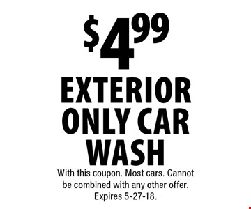 $4.99 exterior only car wash. With this coupon. Most cars. Cannot be combined with any other offer. Expires 5-27-18.