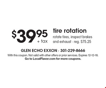 $39.95 + tax tire rotation. Rotate tires, inspect brakes and exhaust. Reg. $75.25. With this coupon. Not valid with other offers or prior services. Expires 12-12-18.Go to LocalFlavor.com for more coupons.