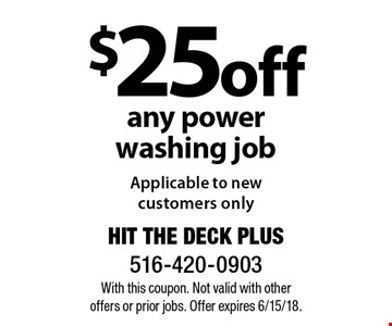 $25 off any power washing job Applicable to new customers only. With this coupon. Not valid with other offers or prior jobs. Offer expires 6/15/18.