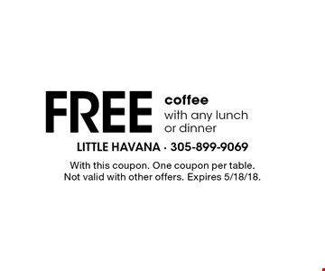 Free coffeewith any lunch or dinner. With this coupon. One coupon per table. Not valid with other offers. Expires 5/18/18.