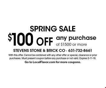 Spring sale $100 Off any purchase of $1500 or more. With this offer. Cannot be combined with any other offer or special, clearance or prior purchases. Must present coupon before any purchase or not valid. Expires 5-11-18. Go to LocalFlavor.com for more coupons.