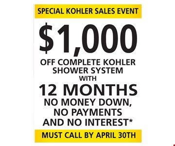 Special Kohler Sales Event. $1,000 Off Complete Kohler Shower System with 12 months no money down, no payments and no interest. Must call by April 30th