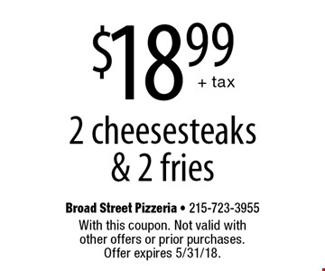 $18.99 + tax 2 cheesesteaks & 2 fries. With this coupon. Not valid with other offers or prior purchases. Offer expires 5/31/18.