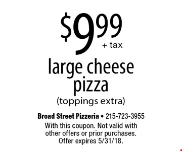 $9.99 + tax large cheese pizza (toppings extra). With this coupon. Not valid with other offers or prior purchases. Offer expires 5/31/18.