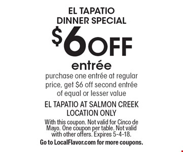 El Tapatio Dinner Special $6 OFF entree. Purchase one entree at regular price, get $6 off second entree of equal or lesser value. With this coupon. Not valid for Cinco de Mayo. One coupon per table. Not valid with other offers. Expires 5-4-18. Go to LocalFlavor.com for more coupons.