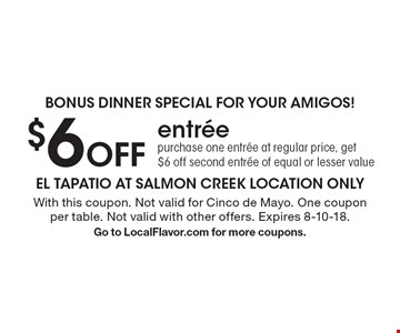 Bonus dinner special for your amigos! $6 Off entree purchase one entree at regular price, get $6 off second entree of equal or lesser value. With this coupon. Not valid for Cinco de Mayo. One coupon per table. Not valid with other offers. Expires 8-10-18. Go to LocalFlavor.com for more coupons.