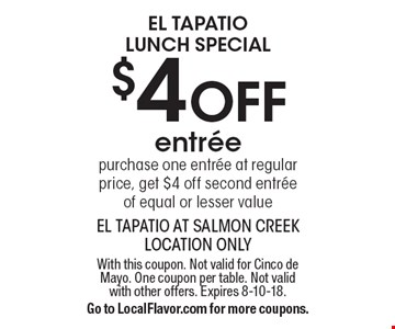 El Tapatio Lunch Special $4 OFF entree purchase one entree at regular price, get $4 off second entree of equal or lesser value. With this coupon. Not valid for Cinco de Mayo. One coupon per table. Not valid with other offers. Expires 8-10-18. Go to LocalFlavor.com for more coupons.