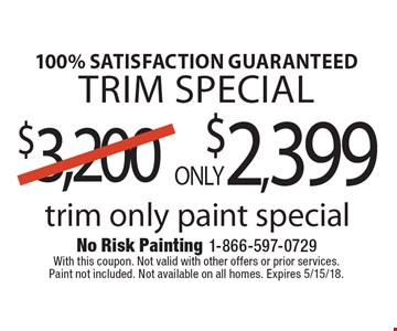 100% satisfaction guaranteed trim special ONLY $2,399 trim only paint special. With this coupon. Not valid with other offers or prior services. Paint not included. Not available on all homes. Expires 5/15/18.