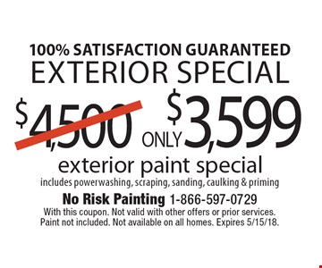 100% satisfaction guaranteed Exterior special ONLY $3,599 exterior paint special includes powerwashing, scraping, sanding, caulking & priming. With this coupon. Not valid with other offers or prior services. Paint not included. Not available on all homes. Expires 5/15/18.