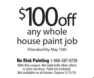 $100 off any whole house paint job if booked by May 15th. With this coupon. Not valid with other offers or prior services. Paint not included. Not available on all homes. Expires 5/15/18.