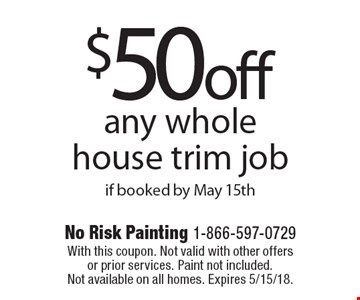 $50 off any whole house trim job if booked by May 15th. With this coupon. Not valid with other offers or prior services. Paint not included. Not available on all homes. Expires 5/15/18.