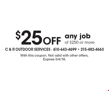 $25 Off any job of $250 or more. With this coupon. Not valid with other offers. Expires 5/4/18.