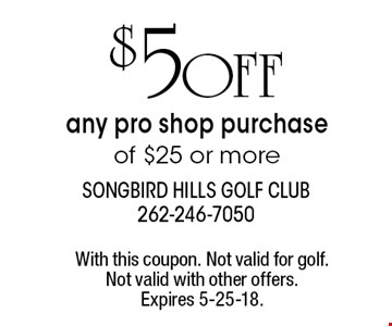 $ 5 OFF any pro shop purchase of $25 or more. With this coupon. Not valid for golf. Not valid with other offers. Expires 5-25-18.