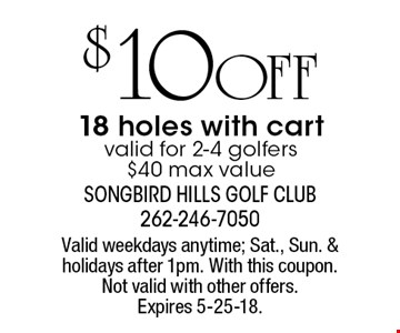 $ 10 OFF 18 holes with cart valid for 2-4 golfers$40 max value. Valid weekdays anytime; Sat., Sun. & holidays after 1pm. With this coupon. Not valid with other offers. Expires 5-25-18.