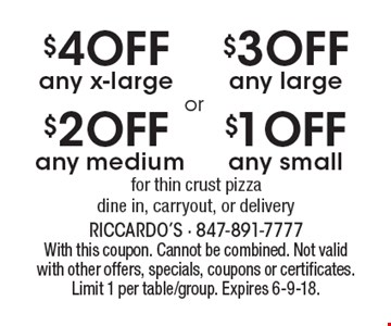 $1 off any small or $3 off any large for thin crust or $2 off any medium for thin crust pizza or $4 off any x-large for thin crust pizza. Dine in, carryout, or delivery. With this coupon. Cannot be combined. Not valid with other offers, specials, coupons or certificates. Limit 1 per table/group. Expires 6-9-18.