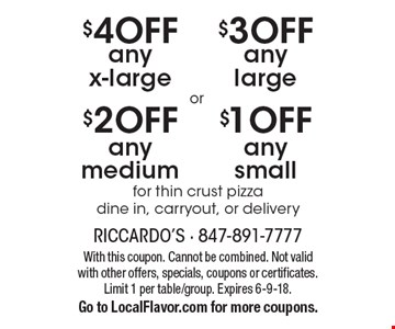 $1 off any small for thin crust pizza dine in, carryout, or delivery or $3 off any large for thin crust pizza. Dine in, carryout, or delivery or $2 off any medium for thin crust pizza. Dine in, carryout, or delivery or $4 off any x-large for thin crust pizza. Dine in, carryout, or delivery. With this coupon. Cannot be combined. Not valid with other offers, specials, coupons or certificates. Limit 1 per table/group. Expires 6-9-18. Go to LocalFlavor.com for more coupons.