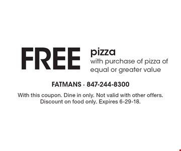 FREE pizza with purchase of pizza of equal or greater value. With this coupon. Dine in only. Not valid with other offers. Discount on food only. Expires 6-29-18.