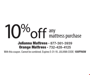 10% off any mattress purchase. With this coupon. Cannot be combined. Expires 5-31-18. JULIANA CODE: 10OFFNOW