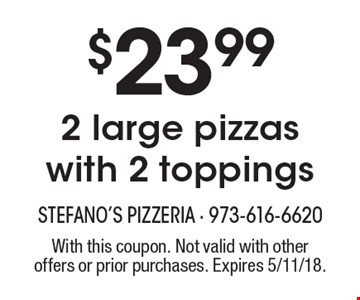 $23.99 2 large pizzas with 2 toppings. With this coupon. Not valid with other offers or prior purchases. Expires 5/11/18.