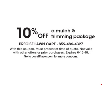 10% off a mulch & trimming package. With this coupon. Must present at time of quote. Not valid with other offers or prior purchases. Expires 6-15-18. Go to LocalFlavor.com for more coupons.