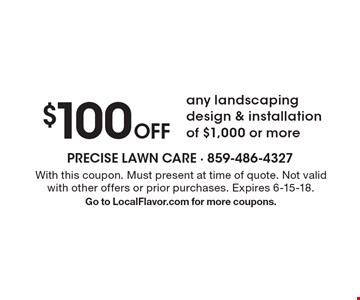 $100 off any landscaping design & installation of $1,000 or more. With this coupon. Must present at time of quote. Not valid with other offers or prior purchases. Expires 6-15-18. Go to LocalFlavor.com for more coupons.