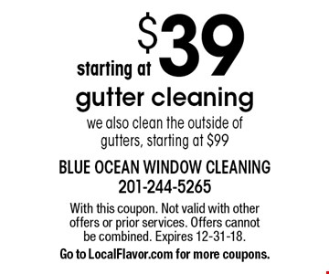 $39 gutter cleaning. We also clean the outside of gutters, starting at $99. With this coupon. Not valid with other offers or prior services. Offers cannot be combined. Expires 12-31-18. Go to LocalFlavor.com for more coupons.