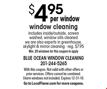 $4.95 window cleaning. Includes inside/outside, screen washed, window sills cleaned we are also experts in greenhouse, skylight & mirror cleaning. Reg. $7.95. Min. 20 windows for this coupon to apply. With this coupon. Not valid with other offers or prior services. Offers cannot be combined. Storm windows not included. Expires 12-31-18. Go to LocalFlavor.com for more coupons.