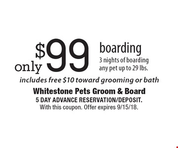 Only $99 boarding. 3 nights of boarding. Any pet up to 29 lbs. Includes free $10 toward grooming or bath. 5 day advance reservation/deposit. With this coupon. Offer expires 9/15/18.