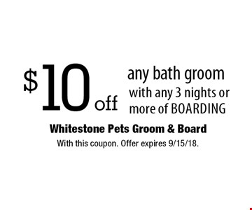 $10 off any bath groom with any 3 nights or more of boarding. With this coupon. Offer expires 9/15/18.