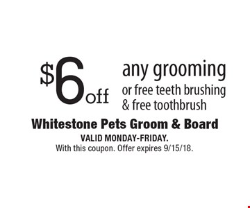 $6 off any grooming or free teeth brushing & free toothbrush. Valid Monday-Friday. With this coupon. Offer expires 9/15/18.