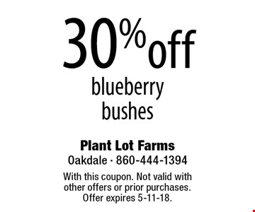 30% off blueberry bushes. With this coupon. Not valid with  other offers or prior purchases.  Offer expires 5-11-18.