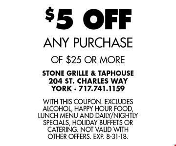 $5 OFF any purchase of $25 or more. With this coupon. Excludes alcohol, happy hour food, lunch menu and daily/nightly specials, holiday buffets or catering. Not valid with other offers. Exp. 8-31-18.