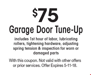 $75 Garage Door Tune-Up. Includes 1st hour of labor, lubricating rollers, tightening hardware, adjusting spring tension & inspection for worn or damaged parts. With this coupon. Not valid with other offers or prior services. Offer Expires 5-11-18.