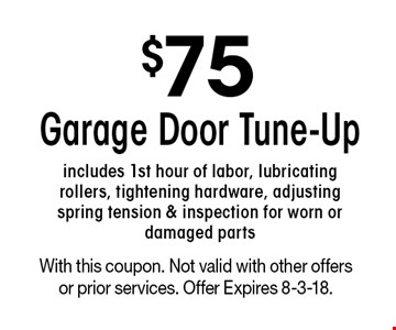 $75 Garage Door Tune-Up. Includes 1st hour of labor, lubricating rollers, tightening hardware, adjusting spring tension & inspection for worn or damaged parts. With this coupon. Not valid with other offers or prior services. Offer Expires 8-3-18.