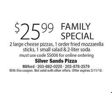 Family special $25.99 2 large cheese pizzas, 1 order fried mozzarella sticks, 1 small salad & 2-liter soda. Must use code SS006 for online ordering. With this coupon. Not valid with other offers. Offer expires 5/11/18.