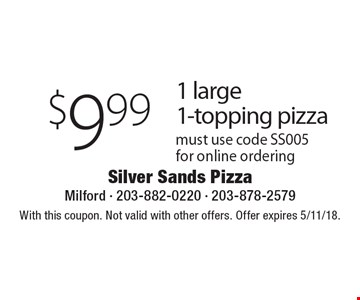 $9.99 1 large 1-topping pizza. Must use code SS005for online ordering. With this coupon. Not valid with other offers. Offer expires 5/11/18.