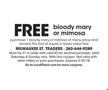 FREE bloody mary or mimosa purchase 1 bloody mary or mimosa at menu price and receive the 2nd of equal or lesser value free. Must be 21 or older with valid ID for alcohol purchase. Valid Saturday & Sunday only. With this coupon. Not valid with other offers or prior purchases. Expires 5-25-18. Go to LocalFlavor.com for more coupons.