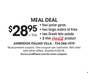 $28.95 + tax Meal Deal. Four junior gyros, two large orders of fries, two Greek feta salads, 2-literproduct. Must present coupon. One coupon per customer. Not valid with other offers. Expires 5/30/18. Go to LocalFlavor.com for more coupons.